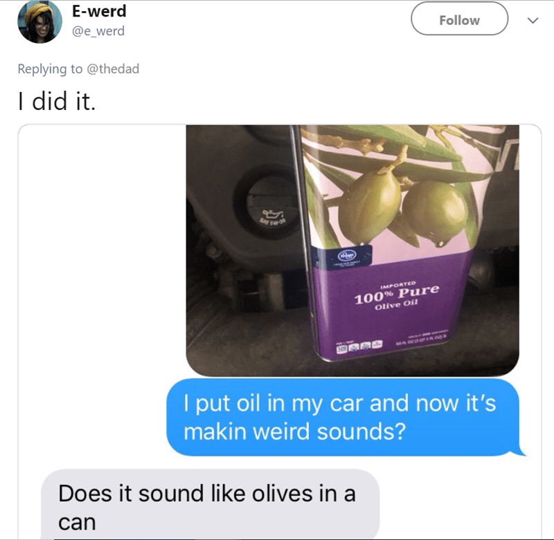 Product - E-werd @e_werd Follow Replying to @thedad I did it. IMPORTED 100% Pure Olive Oi I put oil in my car and now it's makin weird sounds? Does it sound like olives in a can