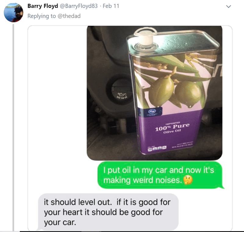 Product - Barry Floyd @BarryFloyd83 Feb 11 Replying to @thedad MPORTED 100% Pure Olive Oil 1 put oil in my car and now it's making weird noises. it should level out. if it is good for your heart it should be good for your car.