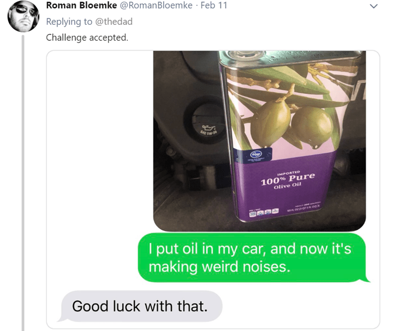 Product - Roman Bloemke @RomanBloemke Feb 11 Replying to @thedad Challenge accepted. IMPORTED 100% Pure Olive Oil aee por sR 00 I put oil in my car, and now it's making weird noises. Good luck with that.