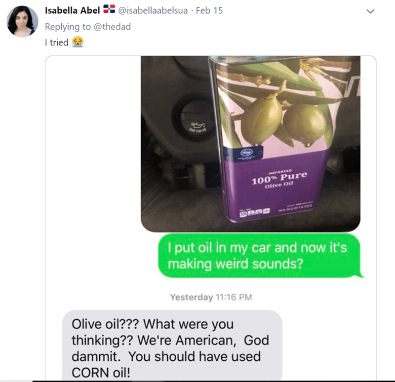 Purple - Isabella Abel @isabellaabelsua - Feb 15 Replying to @thedad I tried IMPORTED 100% Pure Olive Oil I put oil in my car and now it's making weird sounds? Yesterday 11:16 PM Olive oil??? What were you thinking?? We're American, God dammit. You should have used CORN oil!