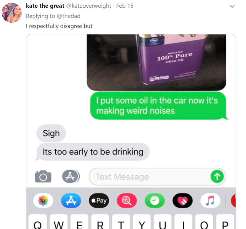Text - kate the great @kateoverweight Feb 15 Replying to @thedad I respectfully disagree but MPORTED 100% Pure Olive Oil put some oil in the car now it's making weird noises Sigh Its too early to be drinking Text Message Pay Q WE R T Y U Q P
