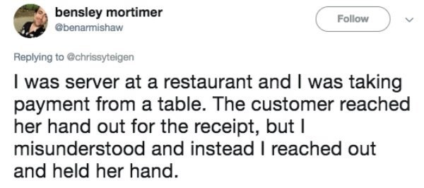 Text - bensley mortimer Follow @benarmishaw Replying to @chrissyteigen I was server at a restaurant and I was taking payment from a table. The customer reached her hand out for the receipt, but I misunderstood and instead I reached out and held her hand.