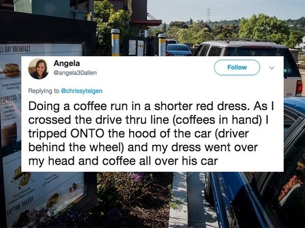 Text - L-DAY BREAKFAST Angela @angela30allen Follow ude Replying to @chrissyteigen ESPRESSO.T Doing a coffee run in a shorter red dress. As I crossed the drive thru line (coffees in hand) I tripped ONTO the hood of the car (driver behind the wheel) and my dress went over my head and coffee all over his car NYTIME BAKERY