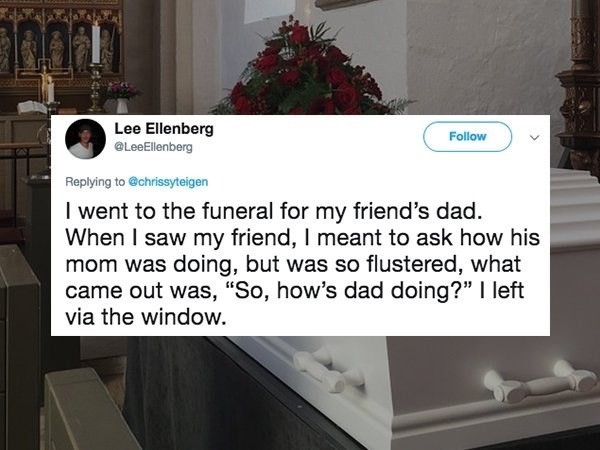 """Font - Lee Ellenberg LeeEllenberg Follow Replying to @chrissyteigen I went to the funeral for my friend's dad. When I saw my friend, I meant to ask how his mom was doing, but was so flustered, what came out was, """"So, how's dad doing?"""" I left via the window."""