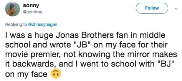 """Text - sonny Follow @sondraa Replying to @chrissyteigen I was a huge Jonas Brothers fan in middle school and wrote """"JB"""" on my face for their movie premier, not knowing the mirror makes it backwards, and I went to school with """"BJ"""" on my face"""