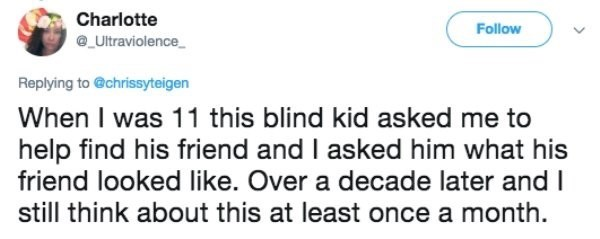 Text - Charlotte Follow e_Ultraviolence Replying to @chrissyteigen When I was 11 this blind kid asked me to help find his friend and I asked him what his friend looked like. Over a decade later and I still think about this at least once a month.