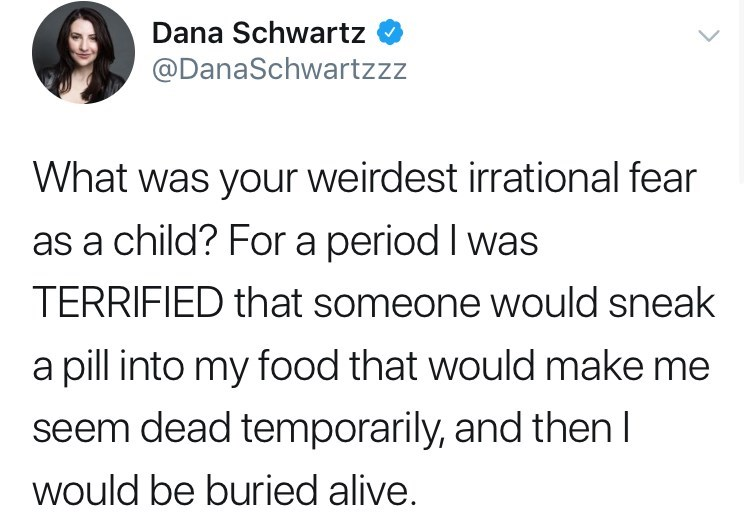 Text - Dana Schwartz @DanaSchwartzzz What was your weirdest irrational fear as a child? For a period I was TERRIFIED that someone would sneak a pill into my food that would make me seem dead temporarily, and thenl would be buried alive.