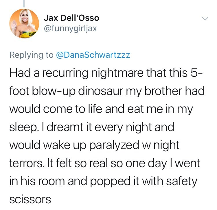 Text - Jax Dell'Osso @funnygirljax CAI Replying to @DanaSchwartzzz Had a recurring nightmare that this 5- foot blow-up dinosaur my brother had would come to life and eat me in my sleep. I dreamt it every night and would wake up paralyzed w night terrors. It felt so real so one day I went in his room and popped it with safety scissors