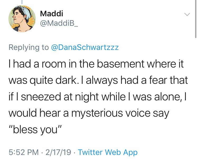 "Text - Maddi @MaddiB_ Replying to @DanaSchwartzzz Ihad a room in the basement where it was quite dark. I always had a fear that if I sneezed at night while I was alone, I would hear a mysterious voice say ""bless you"" 5:52 PM 2/17/19 Twitter Web App"