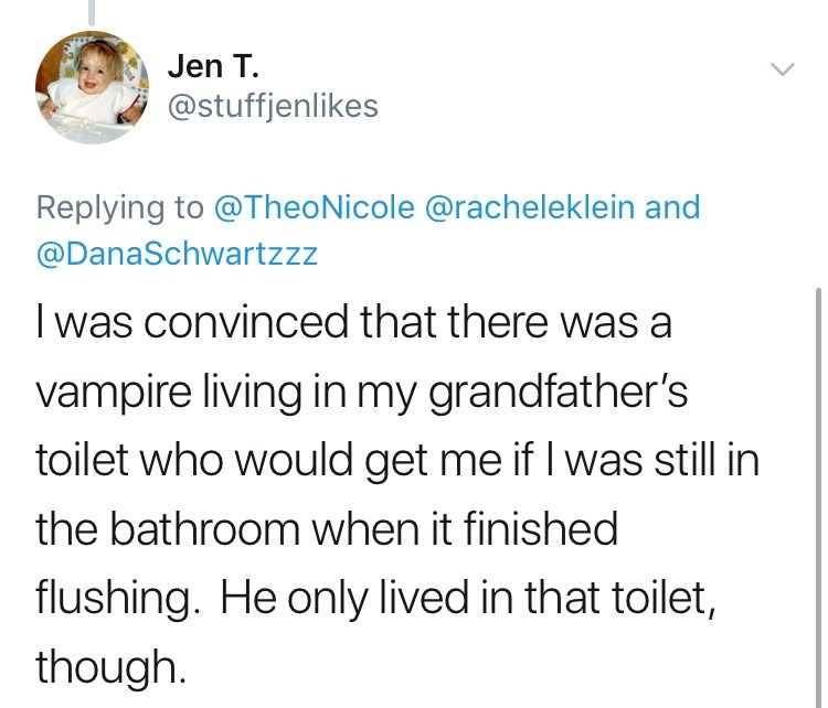Text - Jen T. @stuffjenlikes Replying to @TheoNicole @racheleklein and @DanaSchwartzzz I was convinced that there was a vampire living in my grandfather's toilet who would get me if I was still in the bathroom when it finished flushing. He only lived in that toilet, though