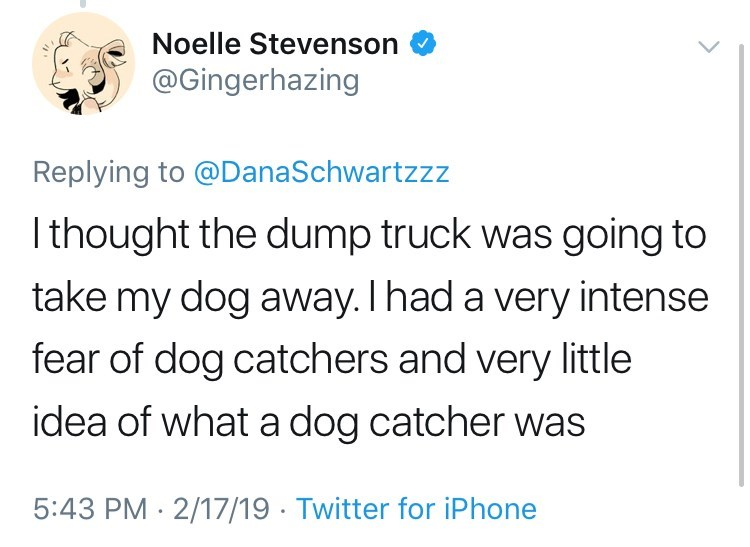 Text - Noelle Stevenson @Gingerhazing Replying to @DanaSchwartzzz thought the dump truck was going to take my dog away. I had a very intense fear of dog catchers and very little idea of what a dog catcher was 5:43 PM 2/17/19 Twitter for iPhone