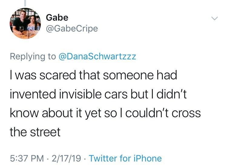 Text - Gabe @GabeCripe Replying to @DanaSchwartzzz was scared that someone had invented invisible cars but I didn't know about it yet so l couldn't cross the street 5:37 PM 2/17/19 Twitter for iPhone