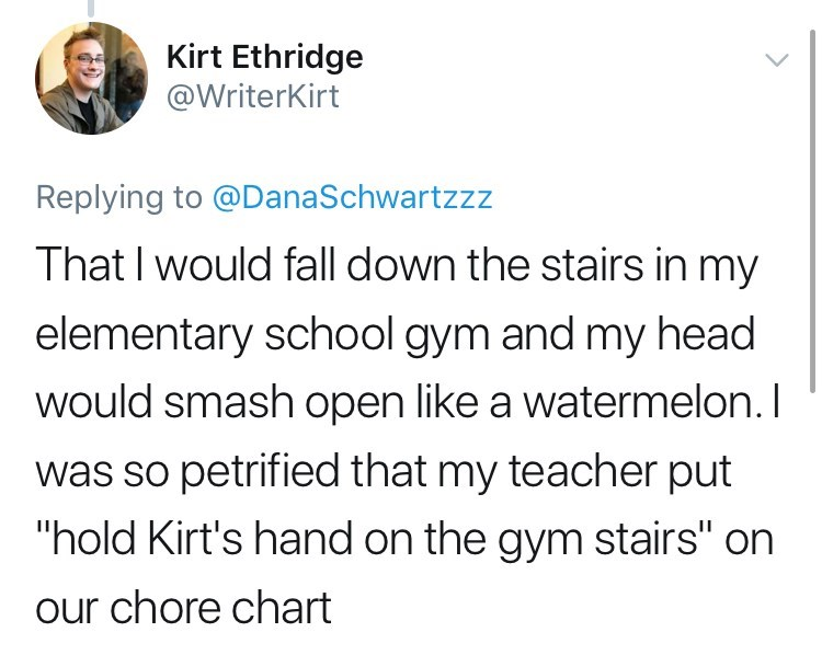 "Text - Kirt Ethridge @WriterKirt Replying to @DanaSchwartzzz That I would fall down the stairs in my elementary school gym and my head would smash open like a watermelon. I was so petrified that my teacher put ""hold Kirt's hand on the gym stairs"" on our chore chart"