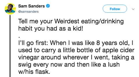 Text - Sam Sanders Follow @samsanders Tell me your Weirdest eating/drinking habit you had as a kid! I'll go first: When I was like 8 years old, I used to carry a little bottle of apple cider vinegar around wherever I went, taking a swig every now and then like a lush w/his flask.