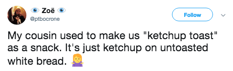 "Text - Zoë Follow @ptbocrone My cousin used to make us ""ketchup toast"" as a snack. It's just ketchup on untoasted white bread"
