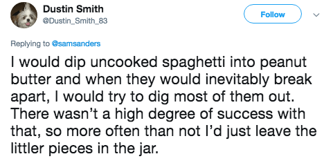 Text - Dustin Smith Follow @Dustin_Smith_83 Replying to @samsanders I would dip uncooked spaghetti into peanut butter and when they would inevitably break apart, I would try to dig most of them out. There wasn't a high degree of success with that, so more often than not l'd just leave the littler pieces in the jar