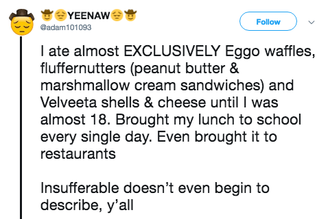Text - YEENAW Follow @adam101093 I ate almost EXCLUSIVELY Eggo waffles, fluffernutters (peanut butter & marshmallow cream sandwiches) and Velveeta shells & cheese until was almost 18. Brought my lunch to school every single day. Even brought it to restaurants Insufferable doesn't even begin to describe, y'all