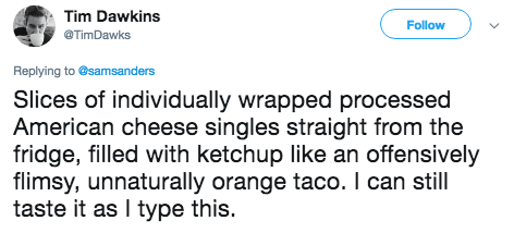 Text - Tim Dawkins Follow @TimDawks Replying to @samsanders Slices of individually wrapped processed American cheese singles straight from the fridge, filled with ketchup like an offensively flimsy, unnaturally orange taco. I can still taste it as I type this.