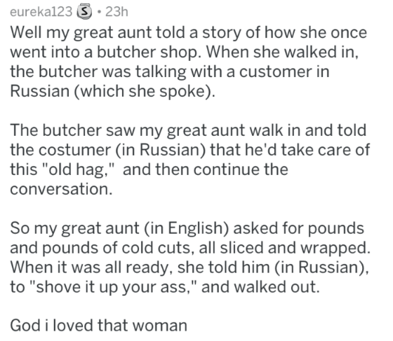 """Text - eureka123 23h Well my great aunt told a story of how she once went into a butcher shop. When she walked in the butcher was talking with a customer in Russian (which she spoke) The butcher saw my great aunt walk in and told the costumer (in Russian) that he'd take care of this """"old hag,"""" and then continue the conversation So my great aunt (in English) asked for pounds and pounds of cold cuts, all sliced and wrapped. When it was all ready, she told him (in Russian), to """"shove it up your ass"""