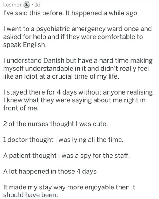 Text - kosmor 1d I've said this before. It happened a while ago. I went to a psychiatric emergency ward once and asked for help and if they were comfortable to speak English. understand Danish but have a hard time making myself understandable in it and didn't really feel like an idiot at a crucial time of my life. I stayed there for 4 days without anyone realising I knew what they were saying about me right in front of me 2 of the nurses thought I was cute. 1 doctor thought I was lying all the t