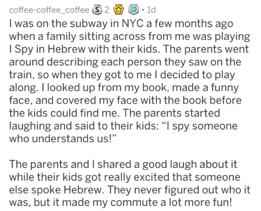 """Text - coffee-coffee_coffee 2 I was on the subway in NYC a few months ago when a family sitting across from me was playing I Spy in Hebrew with their kids. The parents went around describing each person they saw on the train, so when they got to me I decided to play along. I looked up from my book, made a funny face, and covered my face with the book before the kids could find me. The parents started laughing and said to their kids: """" spy someone who understands us!"""" 1d The parents and I shared"""