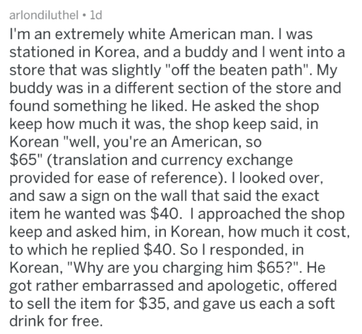 """Text - arlondiluthel ld I'm an extremely white American man. I was stationed in Korea, and a buddy and I went into a store that was slightly """"off the beaten path"""". My buddy was in a different section of the store and found something he liked. He asked the shop keep how much it was, the shop keep said, in Korean """"well, you're an American, so $65"""" (translation and currency exchange provided for ease of reference). I looked over, and saw a sign on the wall that said the exact item he wanted was $40"""
