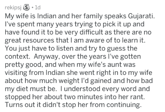 Text - rekipsj 1d My wife is Indian and her family speaks Gujarati. I've spent many years trying to pick it up and have found it to be very difficult as there are no great resources that I am aware of to learn it. You just have to listen and try to guess the context. Anyway, over the years I've gotten pretty good, and when my wife's aunt was visiting from Indian she went right in to my wife about how much weight I'd gained and how bad my diet must be. I understood every word and stopped her abou