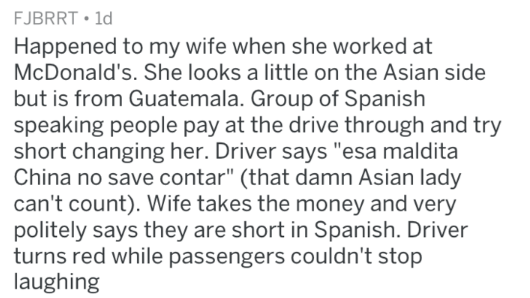 """Text - FJBRRT 1d Happened to my wife when she worked at McDonald's. She looks a little on the Asian side but is from Guatemala. Group of Spanish speaking people pay at the drive through and try short changing her. Driver says """"esa maldita China no save contar"""" (that damn Asian lady can't count). Wife takes the money and very politely says they are short in Spanish. Driver turns red while passengers couldn't stop laughing"""
