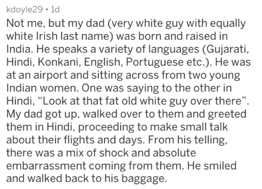 """Text - kdoyle29 1d Not me, but my dad (very white guy with equally white Irish last name) was born and raised in India. He speaks a variety of languages (Gujarati, Hindi, Konkani, English, Portuguese etc.). He was at an airport and sitting across from two young Indian women. One was saying to the other in Hindi, """"Look at that fat old white guy over there"""" My dad got up, walked over to them and greeted them in Hindi, proceeding to make small talk about their flights and days. From his telling, th"""