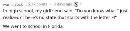 """Text - warm_sock 35.3k points 3 days ago 2 In high school, my girlfriend said, """"Do you know what I just realized? There's no state that starts with the letter F!"""" We went to school in Florida."""