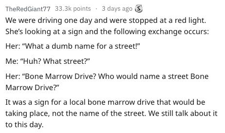 """Text - TheRedGiant77 33.3k points 3 days ago We were driving one day and were stopped at a red light She's looking at a sign and the following exchange occurs: Her: """"What a dumb name for a street!"""" Me: """"Huh? What street?"""" Her: """"Bone Marrow Drive? Who would name a street Bone Marrow Drive?"""" It was a sign for a local bone marrow drive that would be taking place, not the name of the street. We still talk about it to this day"""