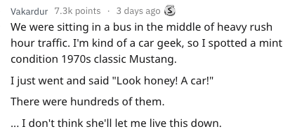 """Text - Vakardur 7.3k points .3 days ago S We were sitting in a bus in the middle of heavy rush hour traffic. I'm kind of a car geek, so I spotted a mint condition 1970s classic Mustang I just went and said """"Look honey! A car!"""" There were hundreds of them. ...I don't think she'll let me live this down"""