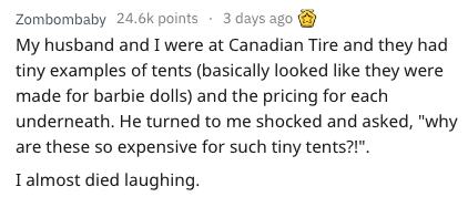 """Text - 3 days ago Zombombaby 24.6k points My husband and I were at Canadian Tire and they had tiny examples of tents (basically looked like they were made for barbie dolls) and the pricing for each underneath. He turned to me shocked and asked, """"why are these so expensive for such tiny tents?!"""" I almost died laughing"""
