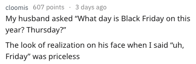 """Text - cloomis 607 points 3 days ago My husband asked """"What day is Black Friday on this year? Thursday?"""" The look of realization on his face when I said """"uh, Friday"""" was priceless"""