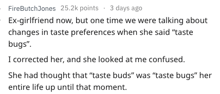 """Text - FireButchJones 25.2k points 3 days ago Ex-girlfriend now, but one time we were talking about changes in taste preferences when she said """"taste bugs"""" I corrected her, and she looked at me confused. She had thought that """"taste buds"""" was """"taste bugs"""" her entire life up until that moment."""
