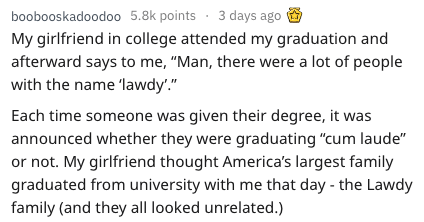 """Text - boobooskadoodo0 5.8k points 3 days ago My girlfriend in college attended my graduation and afterward says to me, """"Man, there were a lot of people with the name 'lawdy'."""" Each time someone was given their degree, it was announced whether they were graduating """"cum laude"""" or not. My girlfriend thought America's largest family graduated from university with me that day - the Lawdy family (and they all looked unrelated.)"""