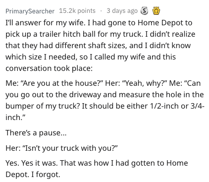 """Text - PrimarySearcher 15.2k points 3 days ago I'll answer for my wife. I had gone to Home Depot to pick up a trailer hitch ball for my truck. I didn't realize that they had different shaft sizes, and I didn't know which size I needed, so I called my wife and this conversation took place: Me: """"Are you at the house?"""" Her: """"Yeah, why?"""" Me: """"Can you go out to the driveway and measure the hole in the bumper of my truck? It should be either 1/2-inch or 3/4- inch."""" There's a pause... Her: """"Isn't your"""