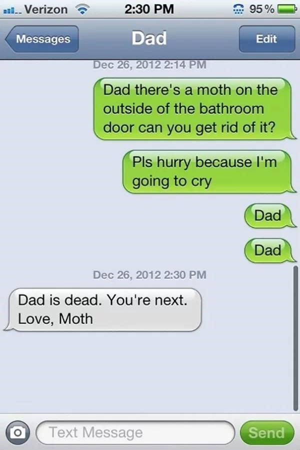 Text - 2:30 PM Verizon 95% Dad Edit Messages Dec 26, 2012 2:14 PM Dad there's a moth on the outside of the bathroom door can you get rid of it? Pls hurry because I'm going to cry Dad Dad Dec 26, 2012 2:30 PM Dad is dead. You're next. Love, Moth Text Message Send