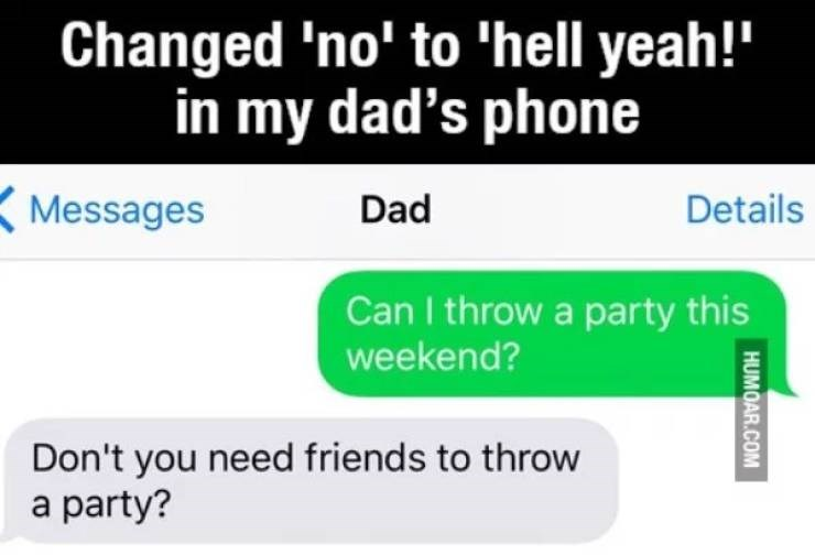 Text - Changed 'no' to 'hell yeah!' in my dad's phone Messages Dad Details Can I throw a party this weekend? Don't you need friends to throw a party? HUMOAR.COM