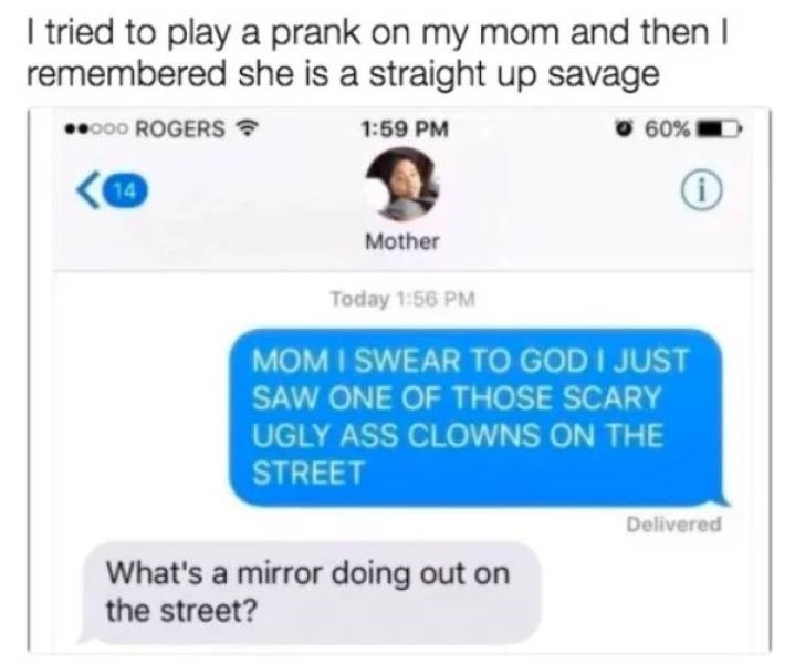 Text - I tried to play a prank on my mom and then I remembered she is a straight up savage 60% o00 ROGERS 1:59 PM 14 Mother Today 1:56 PM MOM I SWEAR To GOD I JUST SAW ONE OF THOSE SCARY UGLY ASS CLOWNS ON THE STREET Delivered What's a mirror doing out on the street?