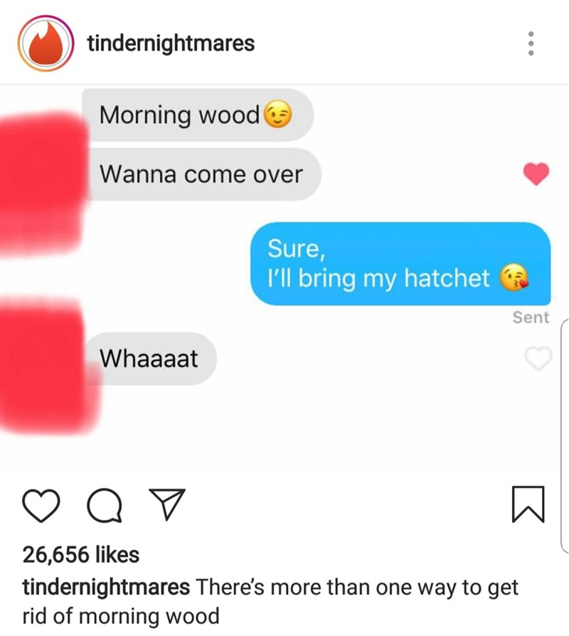 Text - tindernightmares Morning wood Wanna come over Sure, I'll bring my hatchet Sent Whaaaat Q 26,656 likes tindernightmares There's more than one way to get rid of morning wood