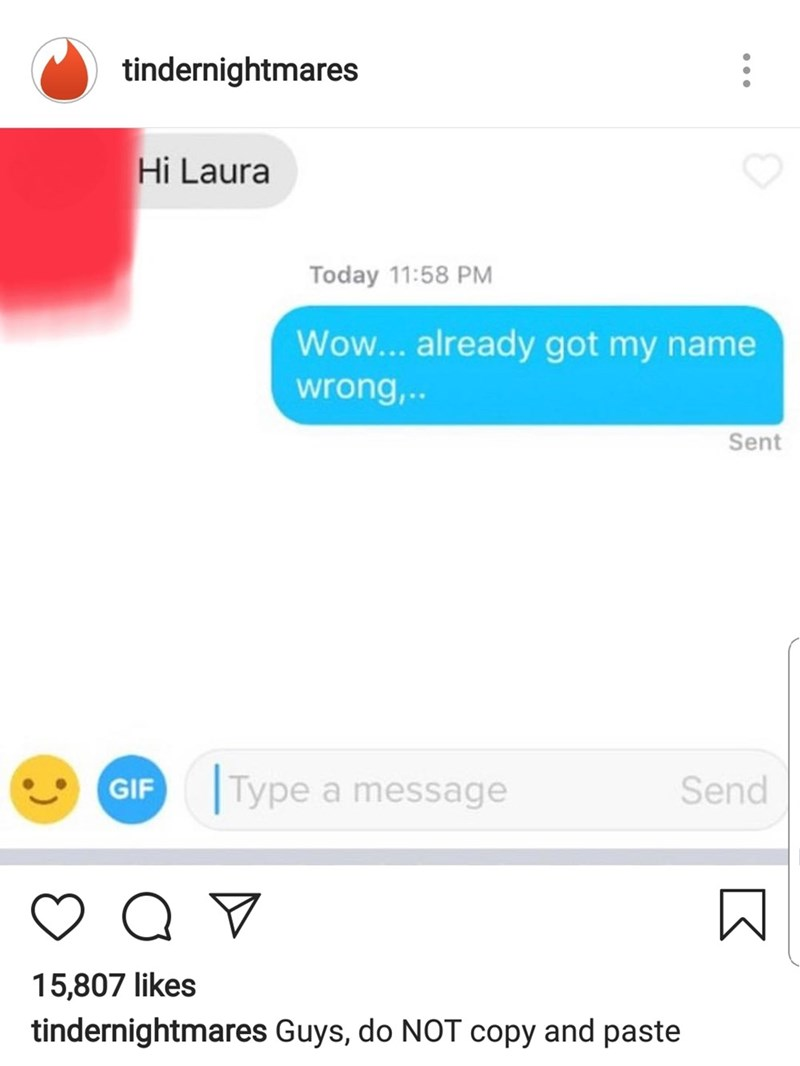 Text - : tindernightmares Hi Laura Today 11:58 PM Wow... already got my name wrong,.. Sent Type a message Send GIF Q 15,807 likes tindernightmares Guys, do NOT copy and paste K