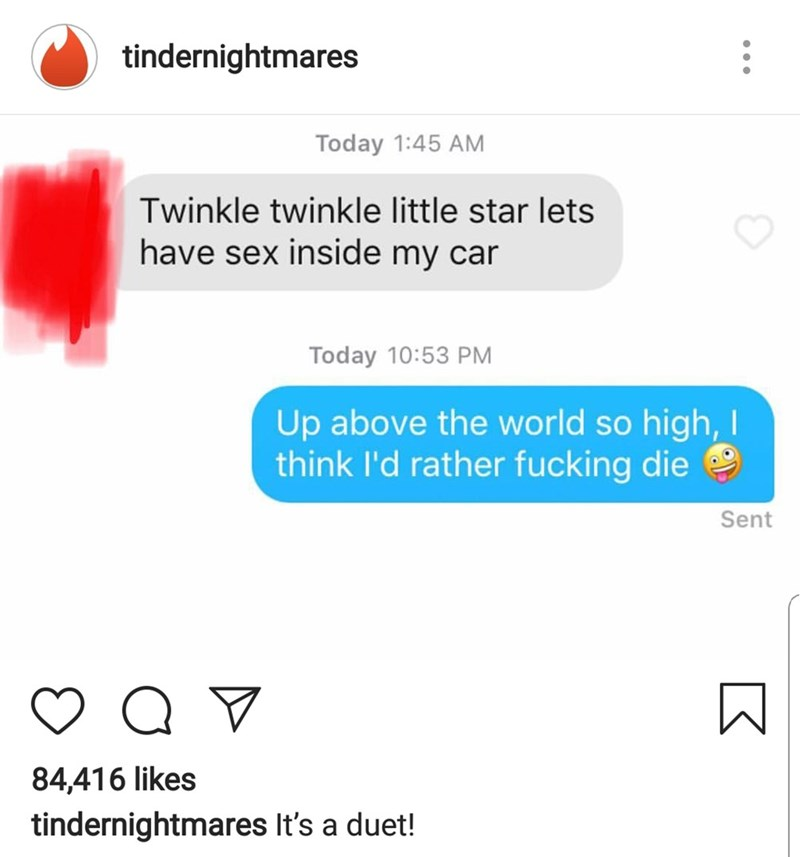 Text - tindernightmares Today 1:45 AM Twinkle twinkle little star lets have sex inside my car Today 10:53 PM Up above the world so high, I think I'd rather fucking die Sent Q V 84,416 likes tindernightmares It's a duet!
