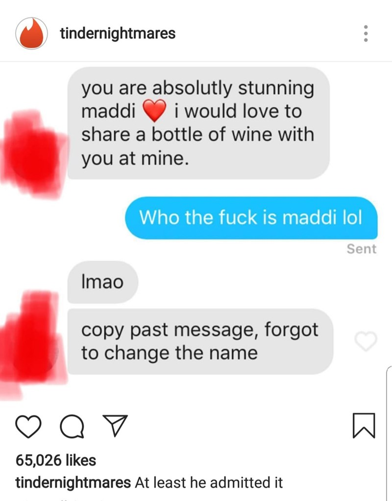 Text - tindernightmares you are absolutly stunning maddi i would love to share a bottle of wine with you at mine. Who the fuck is maddi lol Sent Imao copy past message, forgot to change the name 65,026 likes tindernightmares At least he admitted it