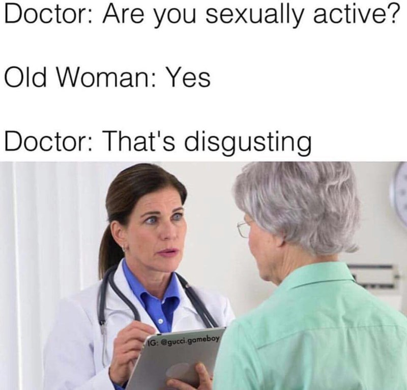 Medical assistant - Doctor: Are you sexually active? Old Woman: Yes Doctor: That's disgusting IG: @gucci.gameboy