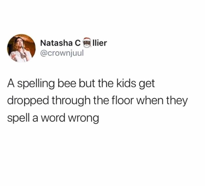 Text - Natasha C lier @crownjuul A spelling bee but the kids get dropped through the floor when they spell a word wrong