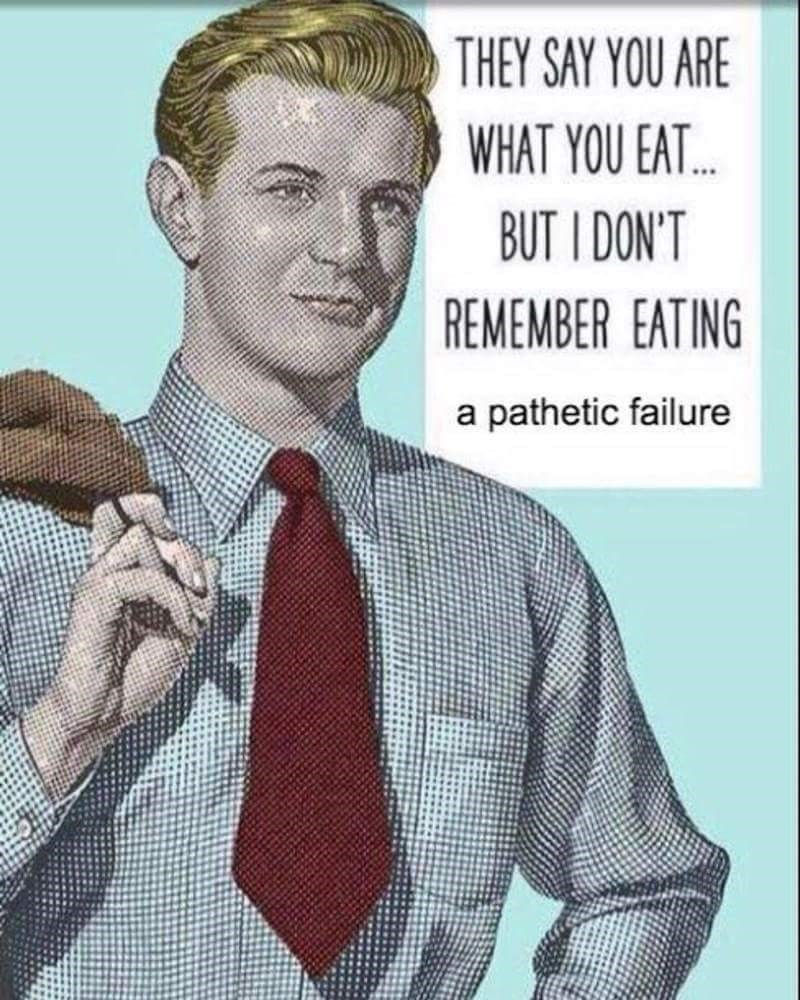 Male - THEY SAY YOU ARE WHAT YOU EAT.. BUT I DON'T REMEMBER EATING a pathetic failure
