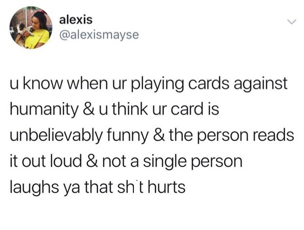 Text - alexis @alexismayse u know when ur playing cards against humanity & u think ur card is unbelievably funny & the person reads it out loud & not a single person laughs ya that sht hurts