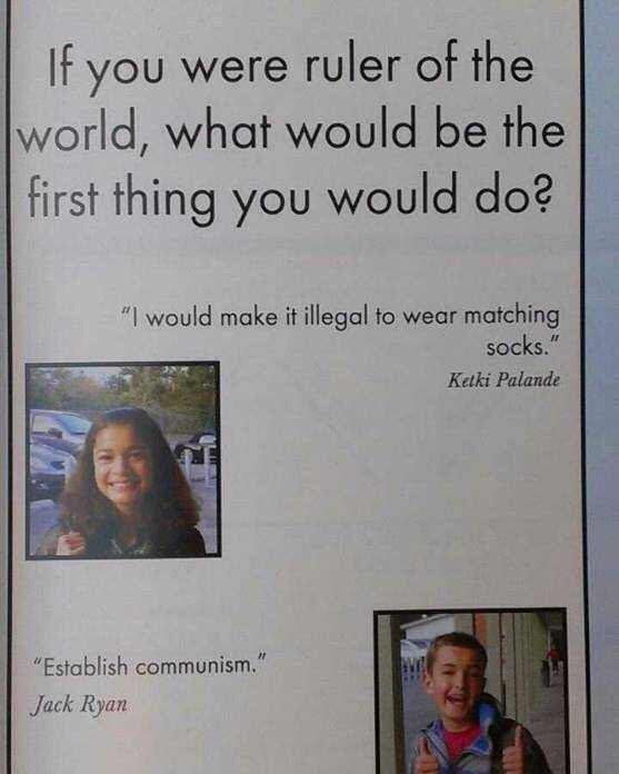 """Text - If you were ruler of the world, what would be the first thing you would do? """"I would make it illegal to wear matching socks."""" Ketki Palande """"Establish communism."""" Jack Ryan"""