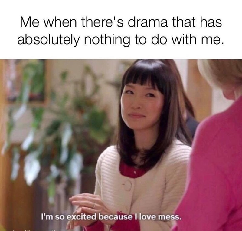 "Caption that reads, ""Me when there's drama that has absolutely nothing to do with me"" above a still of Marie Kondo saying, ""I'm so excited because I love mess"""